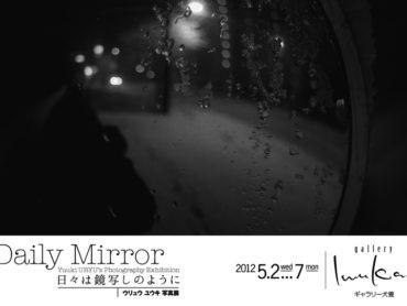 【個展】『Daily Mirror −日々は鏡写しのように−』開催!2012/5/2(水)〜7(月)