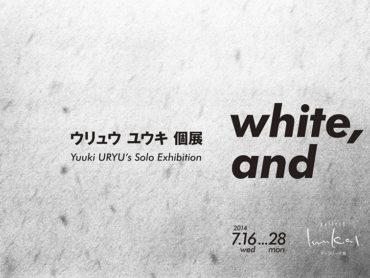 【個展】ウリュウ ユウキ 個展『white, and』開催!2014/7/16(水)〜28(月)
